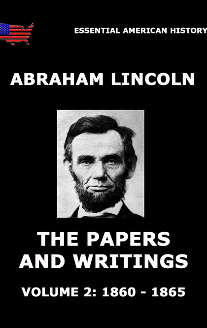 The Papers And Writings Of Abraham Lincoln, Volume 2: 1860 - 1865 - Abraham Lincoln