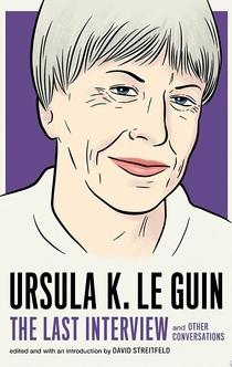 Ursula K. Le Guin: The Last Interview - Ursula K. Le Guin