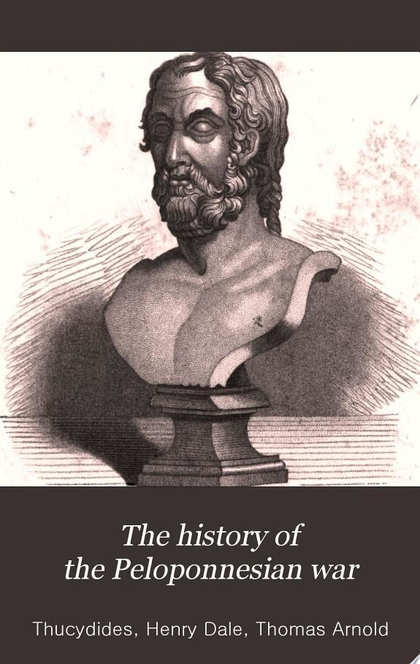 The History of the Peloponnesian War - Thucydides, Henry Dale, Thomas Arnold