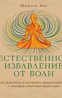 Естественное избавление от боли. Как облегчить и растворить физическую боль с помощью практики медитации - Шинзен Янг