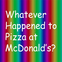Whatever Happened to Pizza at McDonald's